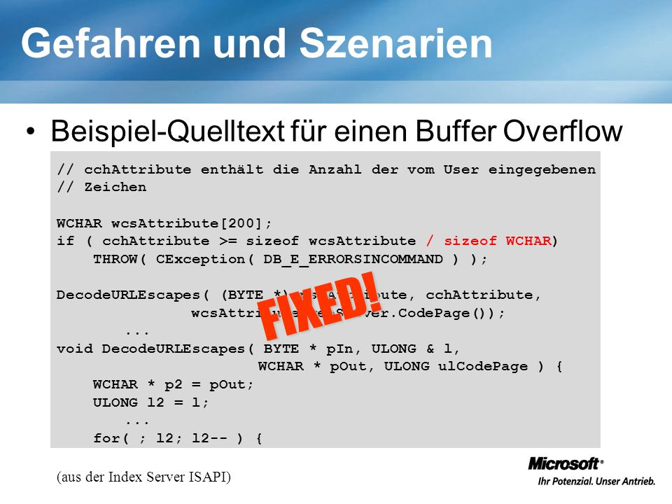 Gefahren und Szenarien Beispiel-Quelltext für einen Buffer Overflow (aus der Index Server ISAPI) // cchAttribute enthält die Anzahl der vom User eingegebenen // Zeichen WCHAR wcsAttribute[200]; if ( cchAttribute >= sizeof wcsAttribute / sizeof WCHAR) THROW( CException( DB_E_ERRORSINCOMMAND ) ); DecodeURLEscapes( (BYTE *) pszAttribute, cchAttribute, wcsAttribute,webServer.CodePage());...