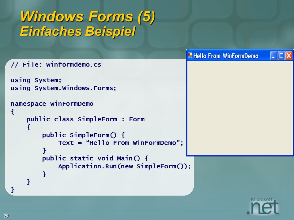 20 Windows Forms (5) Einfaches Beispiel // File: winformdemo.cs using System; using System.Windows.Forms; namespace WinFormDemo { public class SimpleForm : Form { public SimpleForm() { Text = Hello From WinFormDemo; } public static void Main() { Application.Run(new SimpleForm()); }