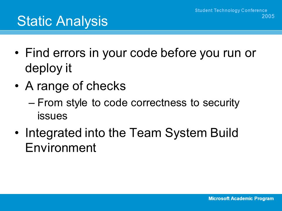 Microsoft Academic Program Student Technology Conference 2005 Static Analysis Find errors in your code before you run or deploy it A range of checks –From style to code correctness to security issues Integrated into the Team System Build Environment