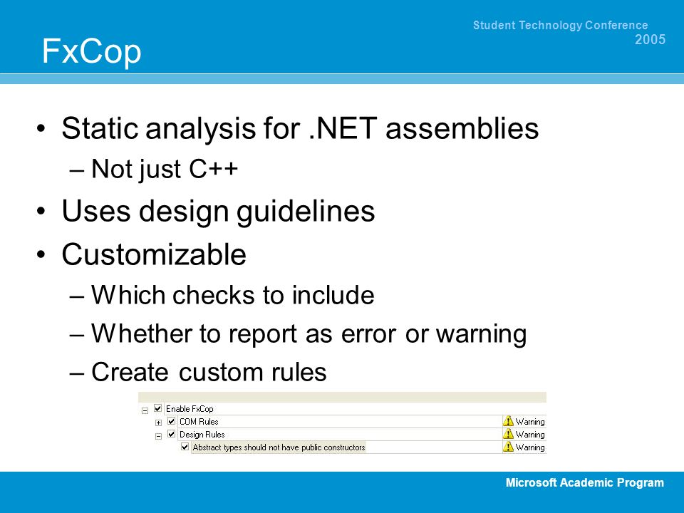 Microsoft Academic Program Student Technology Conference 2005 FxCop Static analysis for.NET assemblies –Not just C++ Uses design guidelines Customizable –Which checks to include –Whether to report as error or warning –Create custom rules