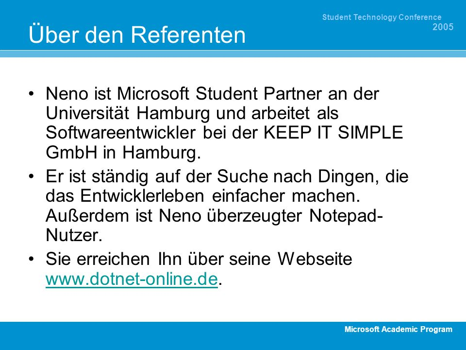 Microsoft Academic Program Student Technology Conference 2005 Über den Referenten Neno ist Microsoft Student Partner an der Universität Hamburg und arbeitet als Softwareentwickler bei der KEEP IT SIMPLE GmbH in Hamburg.