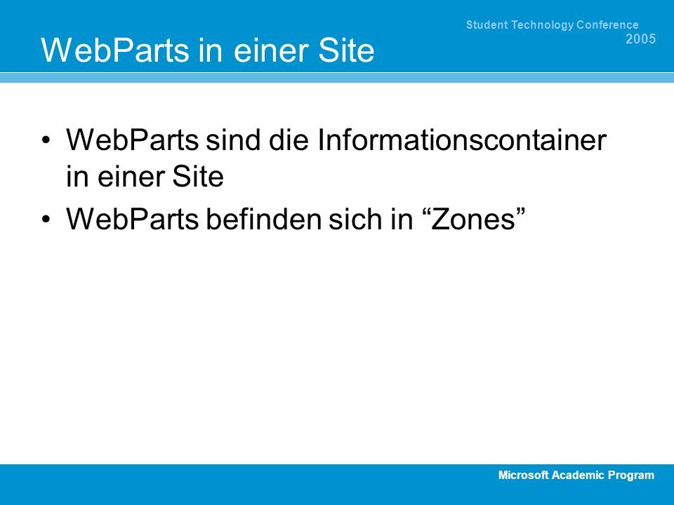Microsoft Academic Program Student Technology Conference 2005 WebParts in einer Site WebParts sind die Informationscontainer in einer Site WebParts befinden sich in Zones