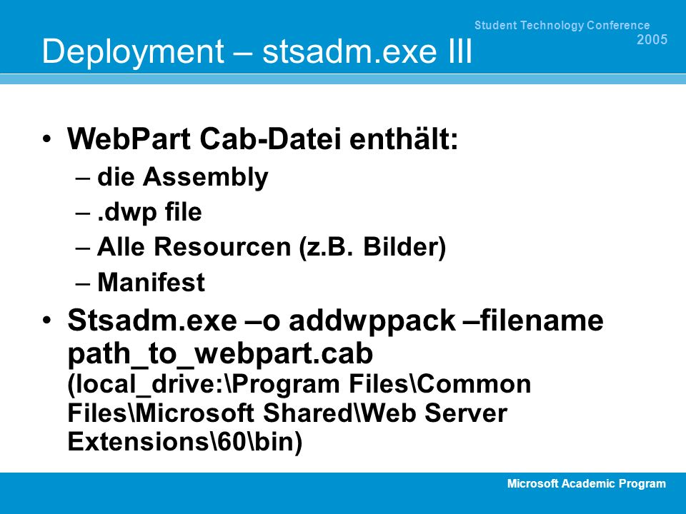 Microsoft Academic Program Student Technology Conference 2005 Deployment – stsadm.exe III WebPart Cab-Datei enthält: –die Assembly –.dwp file –Alle Resourcen (z.B.