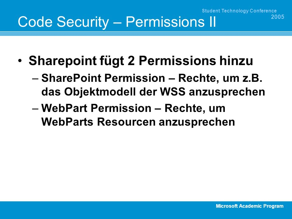 Microsoft Academic Program Student Technology Conference 2005 Code Security – Permissions II Sharepoint fügt 2 Permissions hinzu –SharePoint Permission – Rechte, um z.B.