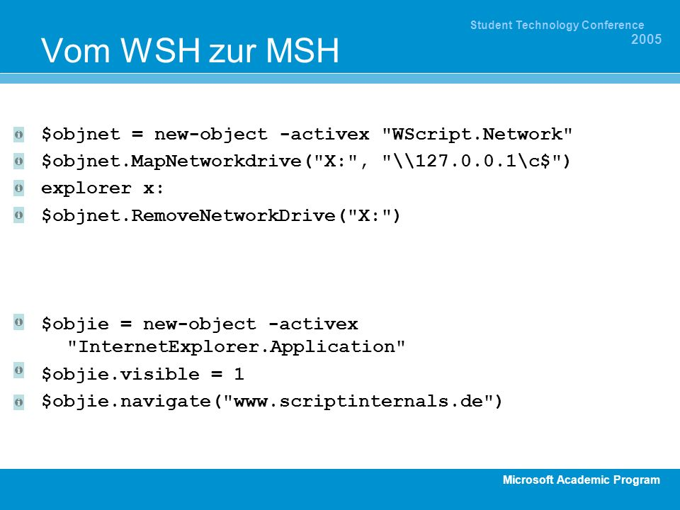 Microsoft Academic Program Student Technology Conference 2005 Vom WSH zur MSH $objnet = new-object -activex WScript.Network $objnet.MapNetworkdrive( X: , \\ \c$ ) explorer x: $objnet.RemoveNetworkDrive( X: ) $objie = new-object -activex InternetExplorer.Application $objie.visible = 1 $objie.navigate(   )