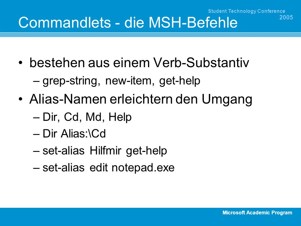 Microsoft Academic Program Student Technology Conference 2005 Commandlets - die MSH-Befehle bestehen aus einem Verb-Substantiv –grep-string, new-item, get-help Alias-Namen erleichtern den Umgang –Dir, Cd, Md, Help –Dir Alias:\Cd –set-alias Hilfmir get-help –set-alias edit notepad.exe