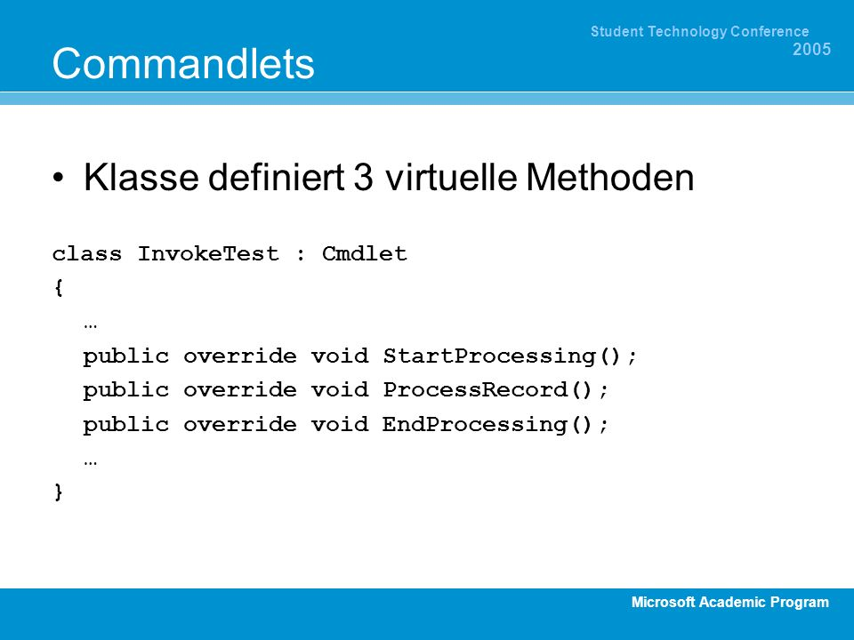 Microsoft Academic Program Student Technology Conference 2005 Commandlets Klasse definiert 3 virtuelle Methoden class InvokeTest : Cmdlet { … public override void StartProcessing(); public override void ProcessRecord(); public override void EndProcessing(); … }