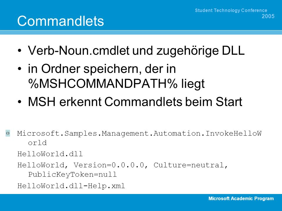 Microsoft Academic Program Student Technology Conference 2005 Commandlets Verb-Noun.cmdlet und zugehörige DLL in Ordner speichern, der in %MSHCOMMANDPATH% liegt MSH erkennt Commandlets beim Start Microsoft.Samples.Management.Automation.InvokeHelloW orld HelloWorld.dll HelloWorld, Version= , Culture=neutral, PublicKeyToken=null HelloWorld.dll-Help.xml