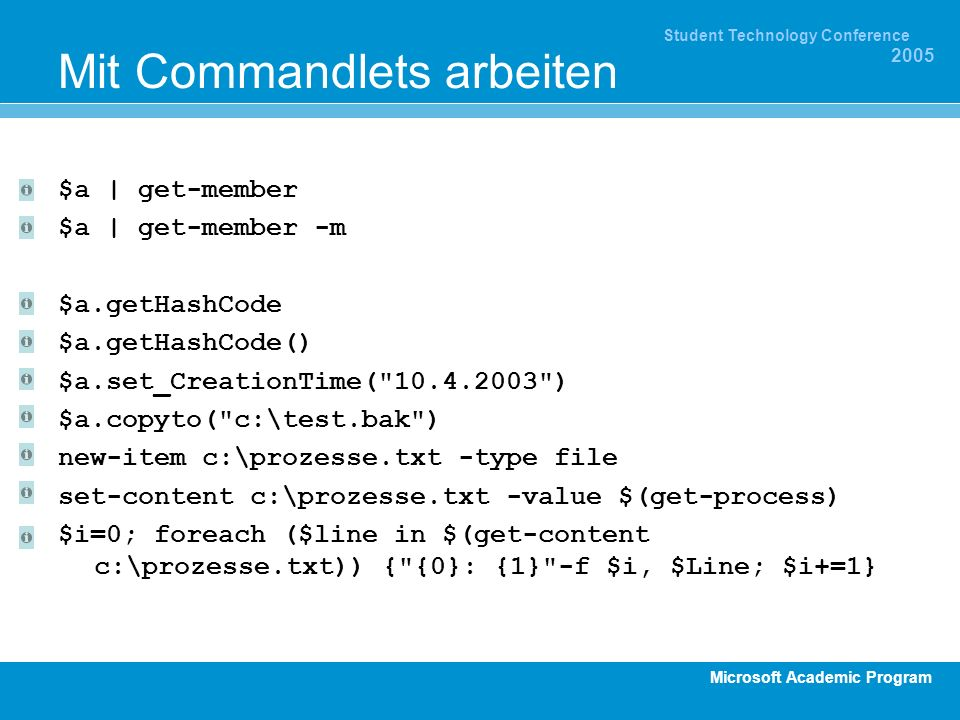 Microsoft Academic Program Student Technology Conference 2005 Mit Commandlets arbeiten $a | get-member $a | get-member -m $a.getHashCode $a.getHashCode() $a.set_CreationTime( ) $a.copyto( c:\test.bak ) new-item c:\prozesse.txt -type file set-content c:\prozesse.txt -value $(get-process) $i=0; foreach ($line in $(get-content c:\prozesse.txt)) { {0}: {1} -f $i, $Line; $i+=1}