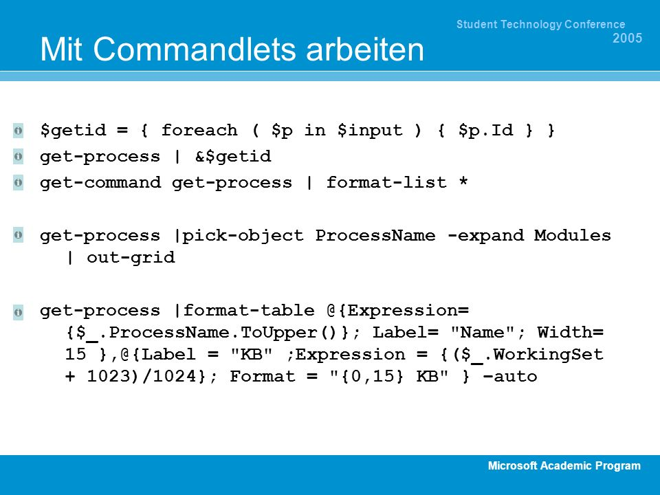 Microsoft Academic Program Student Technology Conference 2005 Mit Commandlets arbeiten $getid = { foreach ( $p in $input ) { $p.Id } } get-process | &$getid get-command get-process | format-list * get-process |pick-object ProcessName -expand Modules | out-grid get-process {$_.ProcessName.ToUpper()}; Label= Name ; Width= 15 = KB ;Expression = {($_.WorkingSet )/1024}; Format = {0,15} KB } –auto