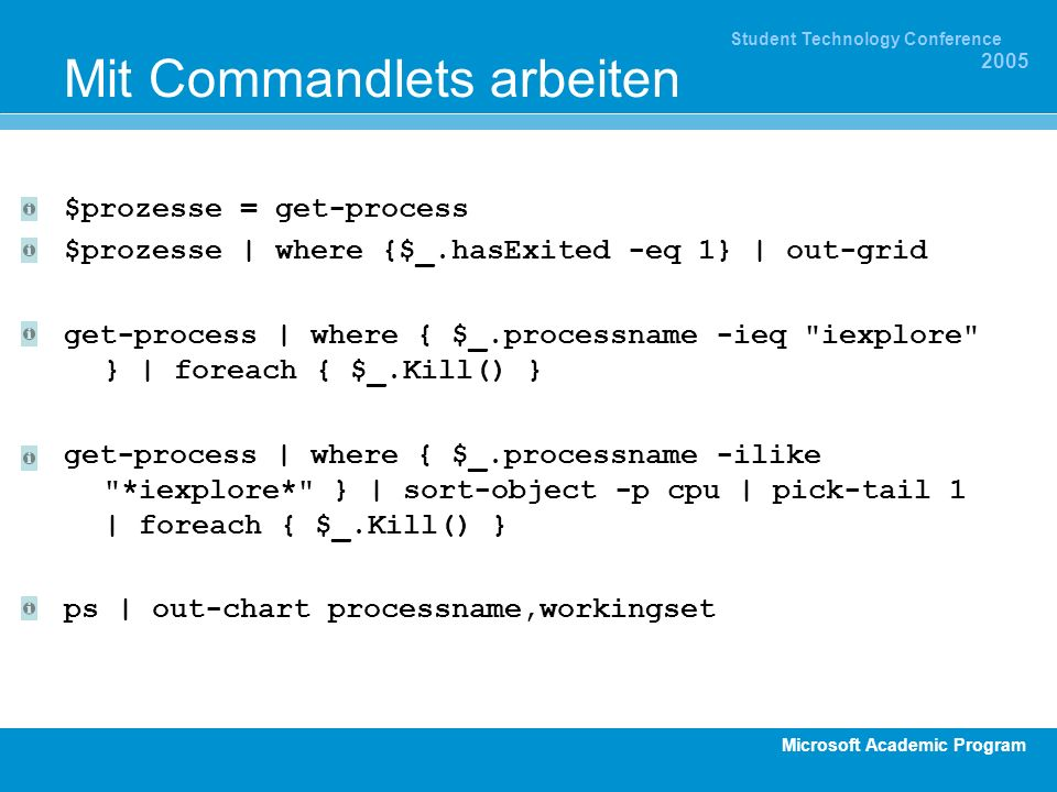 Microsoft Academic Program Student Technology Conference 2005 Mit Commandlets arbeiten $prozesse = get-process $prozesse | where {$_.hasExited -eq 1} | out-grid get-process | where { $_.processname -ieq iexplore } | foreach { $_.Kill() } get-process | where { $_.processname -ilike *iexplore* } | sort-object -p cpu | pick-tail 1 | foreach { $_.Kill() } ps | out-chart processname,workingset