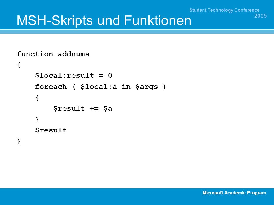 Microsoft Academic Program Student Technology Conference 2005 MSH-Skripts und Funktionen function addnums { $local:result = 0 foreach ( $local:a in $args ) { $result += $a } $result }