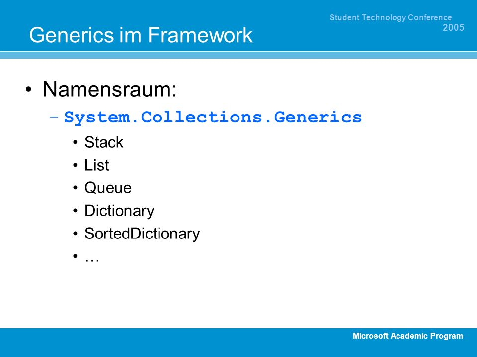 Microsoft Academic Program Student Technology Conference 2005 Generics im Framework Namensraum: –System.Collections.Generics Stack List Queue Dictionary SortedDictionary …