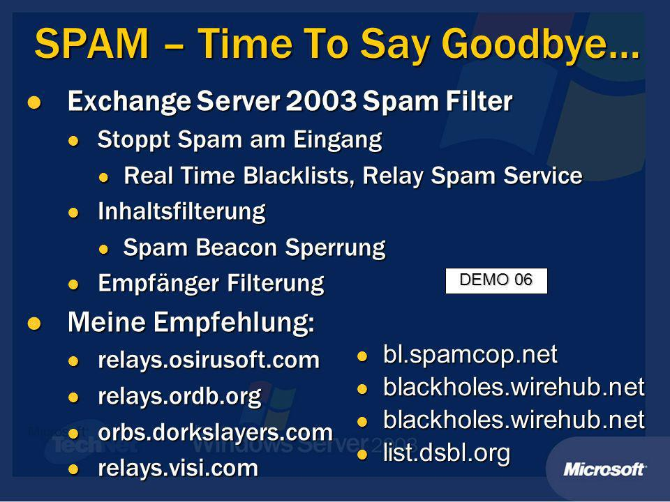SPAM – Time To Say Goodbye… Exchange Server 2003 Spam Filter Exchange Server 2003 Spam Filter Stoppt Spam am Eingang Stoppt Spam am Eingang Real Time Blacklists, Relay Spam Service Real Time Blacklists, Relay Spam Service Inhaltsfilterung Inhaltsfilterung Spam Beacon Sperrung Spam Beacon Sperrung Empfänger Filterung Empfänger Filterung Meine Empfehlung: Meine Empfehlung: relays.osirusoft.com relays.osirusoft.com relays.ordb.org relays.ordb.org orbs.dorkslayers.com orbs.dorkslayers.com relays.visi.com relays.visi.com bl.spamcop.net bl.spamcop.net blackholes.wirehub.net blackholes.wirehub.net list.dsbl.org list.dsbl.org DEMO 06