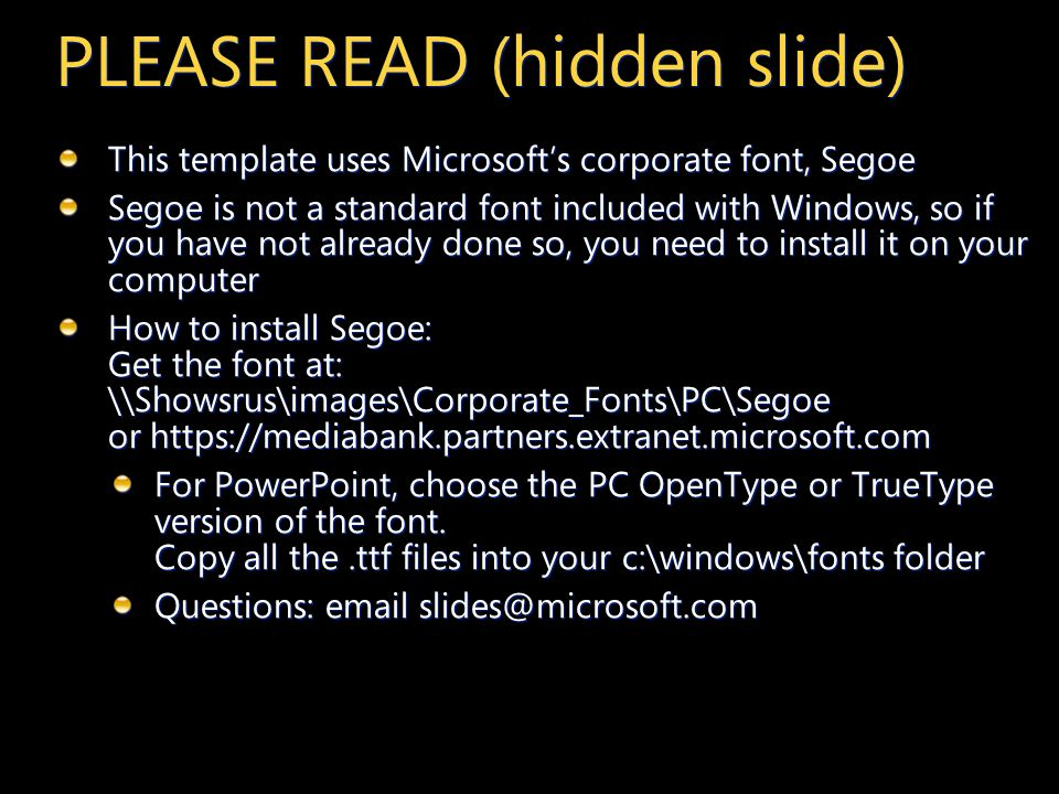 PLEASE READ (hidden slide) This template uses Microsofts corporate font, Segoe Segoe is not a standard font included with Windows, so if you have not already done so, you need to install it on your computer How to install Segoe: Get the font at: \\Showsrus\images\Corporate_Fonts\PC\Segoe or   For PowerPoint, choose the PC OpenType or TrueType version of the font.
