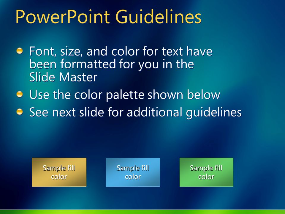 Sample fill color PowerPoint Guidelines Font, size, and color for text have been formatted for you in the Slide Master Use the color palette shown below See next slide for additional guidelines Font, size, and color for text have been formatted for you in the Slide Master Use the color palette shown below See next slide for additional guidelines