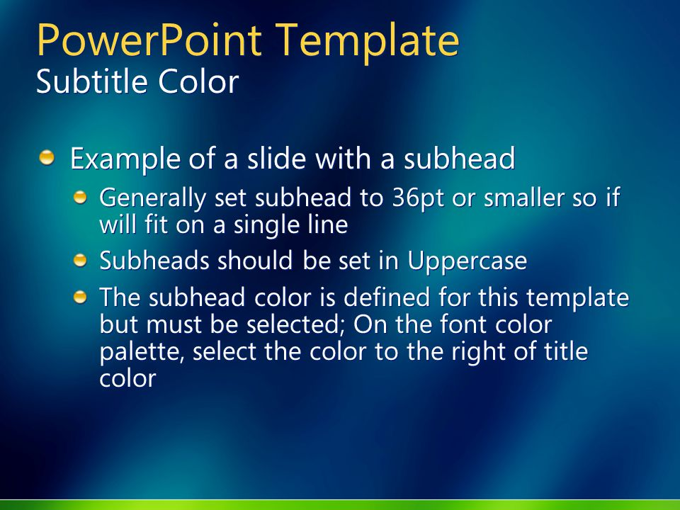 PowerPoint Template Subtitle Color Example of a slide with a subhead Generally set subhead to 36pt or smaller so if will fit on a single line Subheads should be set in Uppercase The subhead color is defined for this template but must be selected; On the font color palette, select the color to the right of title color Example of a slide with a subhead Generally set subhead to 36pt or smaller so if will fit on a single line Subheads should be set in Uppercase The subhead color is defined for this template but must be selected; On the font color palette, select the color to the right of title color