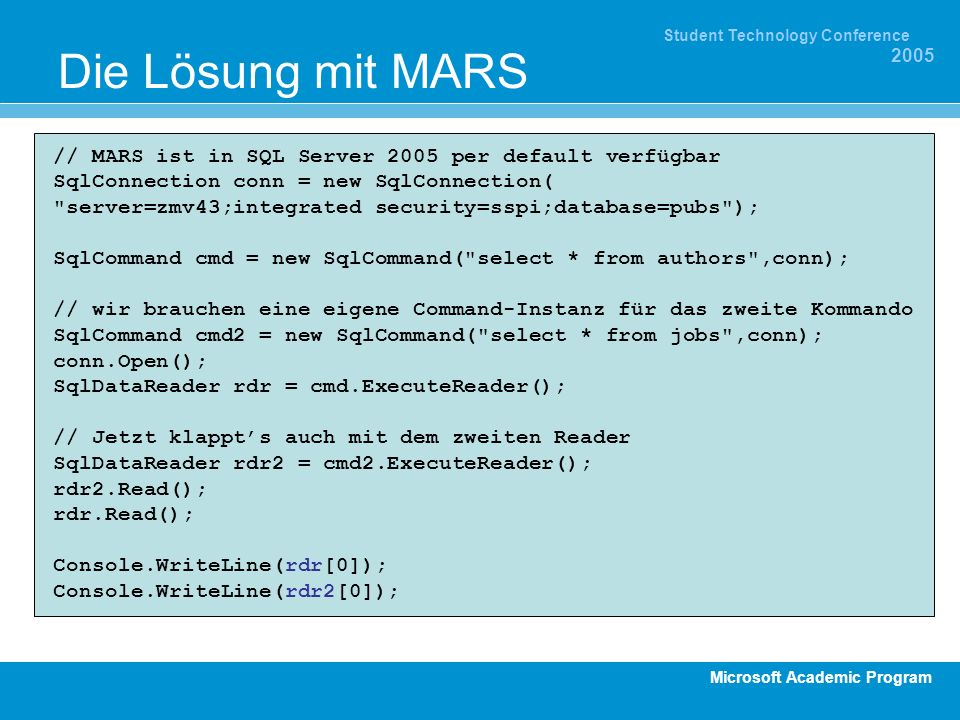 Microsoft Academic Program Student Technology Conference 2005 Die Lösung mit MARS // MARS ist in SQL Server 2005 per default verfügbar SqlConnection conn = new SqlConnection( server=zmv43;integrated security=sspi;database=pubs ); SqlCommand cmd = new SqlCommand( select * from authors ,conn); // wir brauchen eine eigene Command-Instanz für das zweite Kommando SqlCommand cmd2 = new SqlCommand( select * from jobs ,conn); conn.Open(); SqlDataReader rdr = cmd.ExecuteReader(); // Jetzt klappts auch mit dem zweiten Reader SqlDataReader rdr2 = cmd2.ExecuteReader(); rdr2.Read(); rdr.Read(); Console.WriteLine(rdr[0]); Console.WriteLine(rdr2[0]);