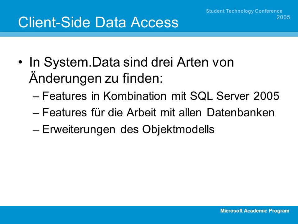 Microsoft Academic Program Student Technology Conference 2005 Client-Side Data Access In System.Data sind drei Arten von Änderungen zu finden: –Features in Kombination mit SQL Server 2005 –Features für die Arbeit mit allen Datenbanken –Erweiterungen des Objektmodells