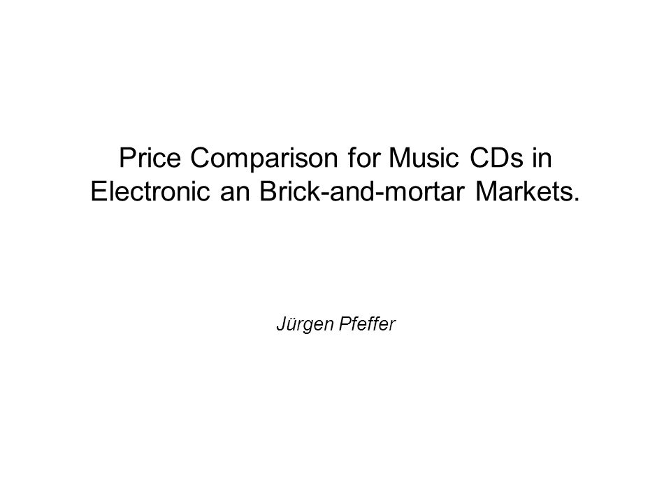 Price Comparison for Music CDs in Electronic an Brick-and-mortar Markets. Jürgen Pfeffer