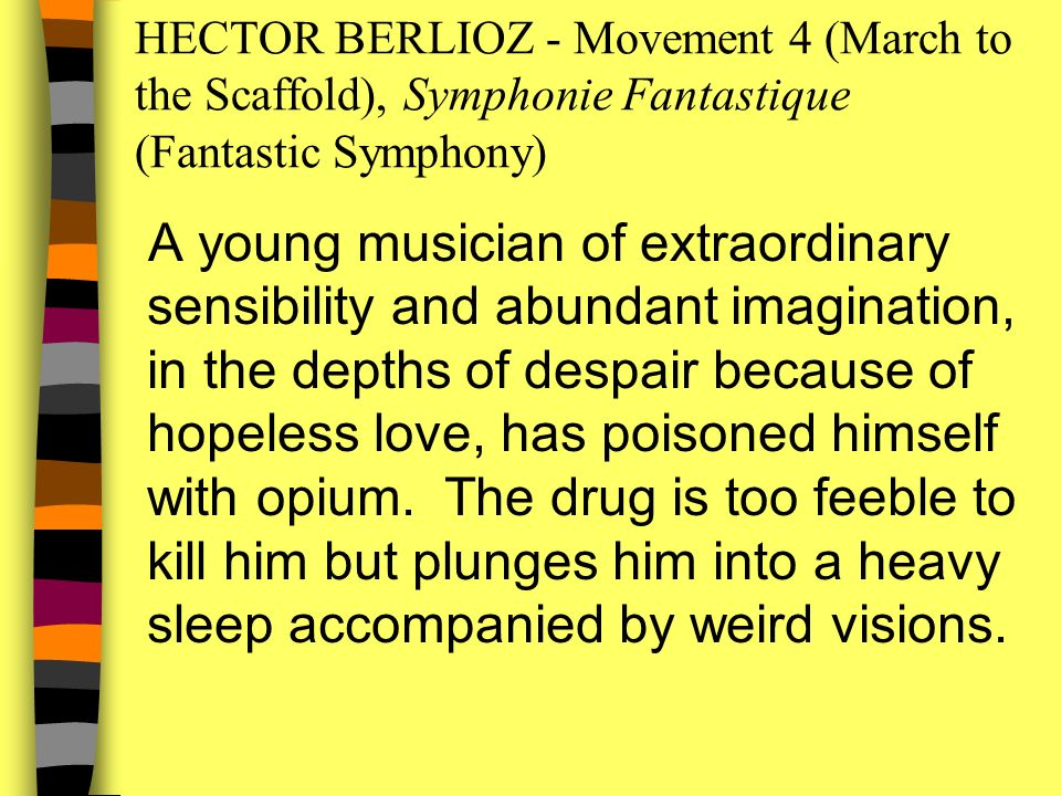 HECTOR BERLIOZ - Movement 4 (March to the Scaffold), Symphonie Fantastique (Fantastic Symphony) A young musician of extraordinary sensibility and abundant imagination, in the depths of despair because of hopeless love, has poisoned himself with opium.