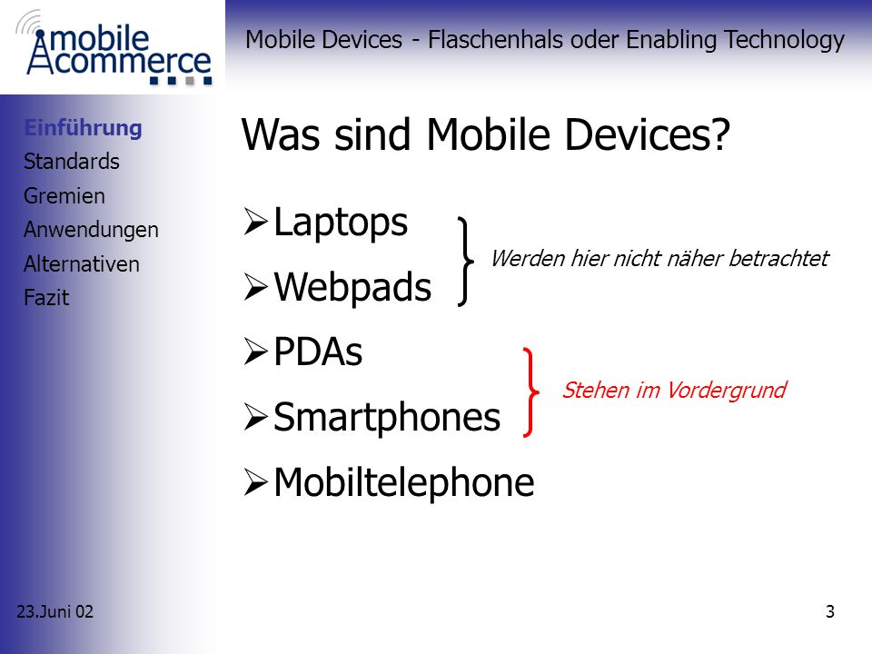 23.Juni 02 Mobile Devices - Flaschenhals oder Enabling Technology 2 Agenda 1.Einführung 2.Standards 3.Gremien 4.Anwendungen 5.Alternativen 6.Fazit