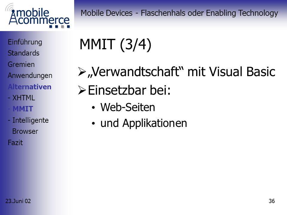 23.Juni 02 Mobile Devices - Flaschenhals oder Enabling Technology 35 MMIT (2/4) easy targeting (PDAs, Pager, Mobiletelefone) Auszeichnungssprachen Mobile Endgeräte (Leistung) Browser Pagination Einführung Standards Gremien Anwendungen Alternativen - XHTML - MMIT - Intelligente Browser Fazit