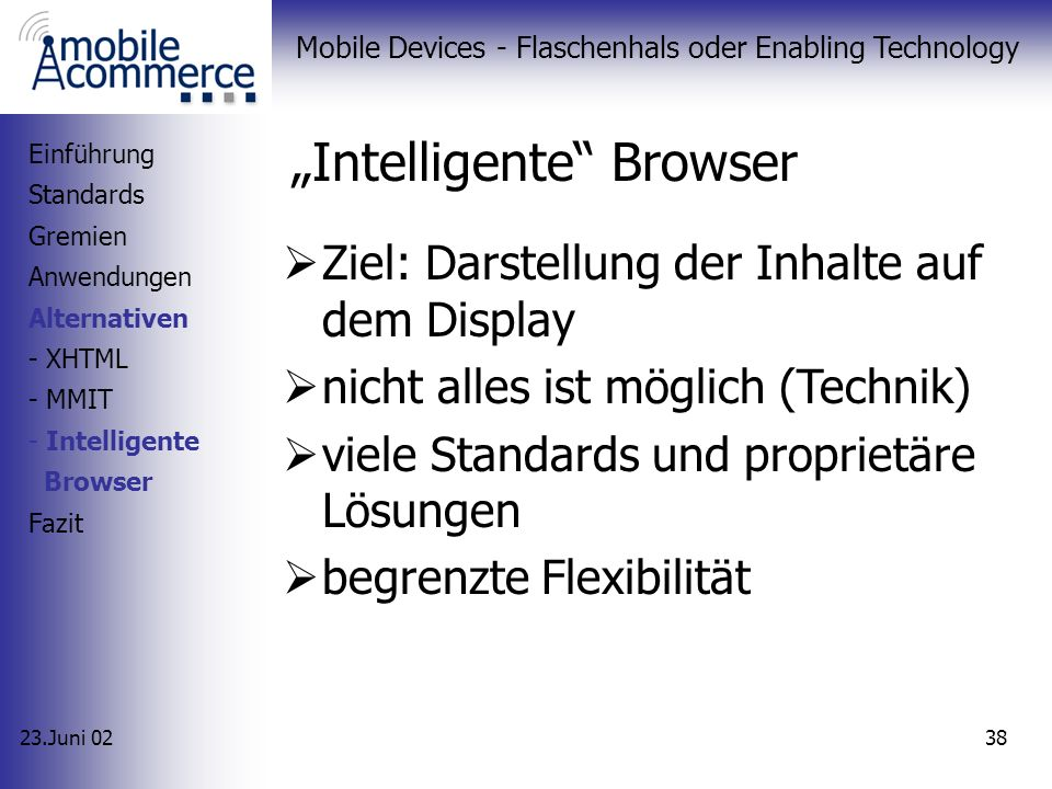 23.Juni 02 Mobile Devices - Flaschenhals oder Enabling Technology 37 MMIT (4/4) Flash Animation Einführung Standards Gremien Anwendungen Alternativen - XHTML - MMIT - Intelligente Browser Fazit