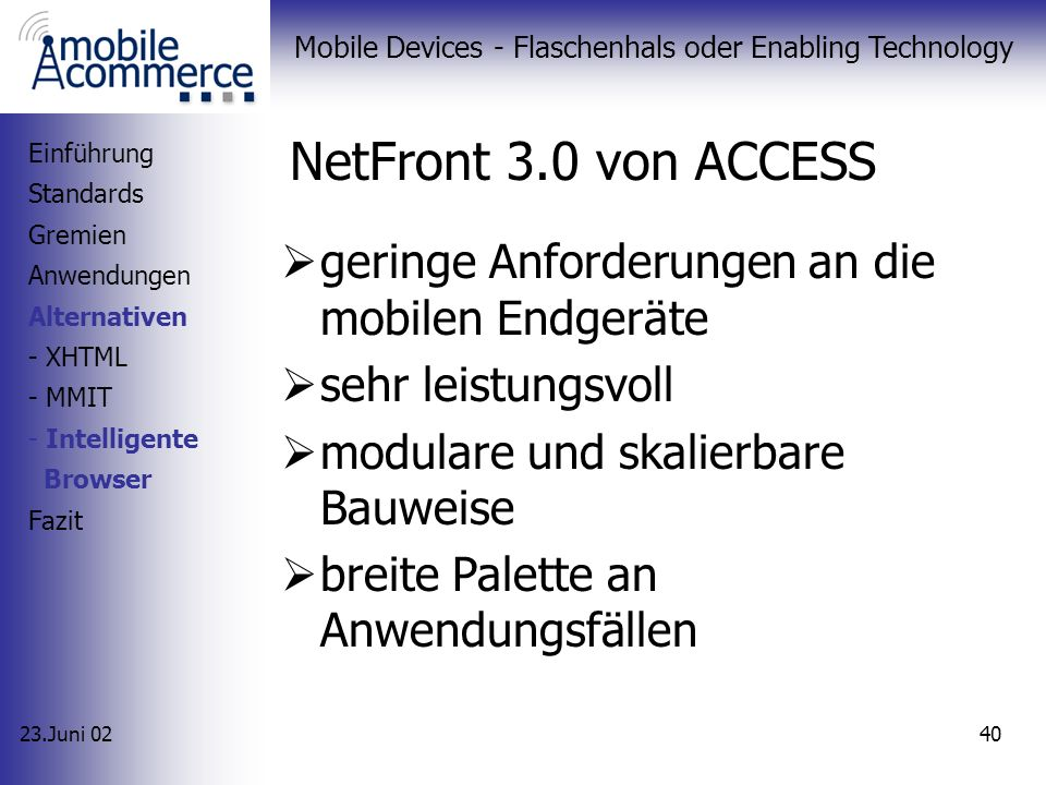 23.Juni 02 Mobile Devices - Flaschenhals oder Enabling Technology 39 NetFront 3.0 von ACCESS Einführung Standards Gremien Anwendungen Alternativen - XHTML - MMIT - Intelligente Browser Fazit Quelle: ACCESS CO., White-Paper NetFront v3.0 User Interface Protocol stacks Browser Engine Wireless Network