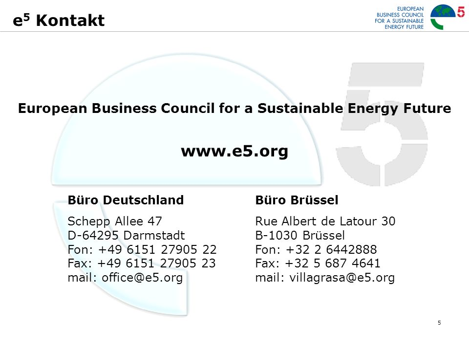 5 e 5 Kontakt European Business Council for a Sustainable Energy Future www.e5.org Büro Deutschland Schepp Allee 47 D-64295 Darmstadt Fon: +49 6151 27905 22 Fax: +49 6151 27905 23 mail: office@e5.org Büro Brüssel Rue Albert de Latour 30 B-1030 Brüssel Fon: +32 2 6442888 Fax: +32 5 687 4641 mail: villagrasa@e5.org