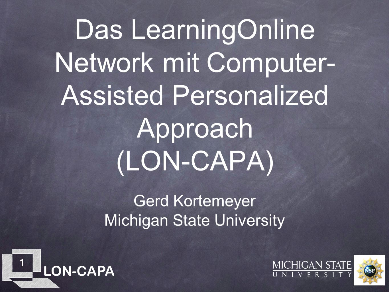 LON-CAPA 1 Das LearningOnline Network mit Computer- Assisted Personalized Approach (LON-CAPA) Gerd Kortemeyer Michigan State University