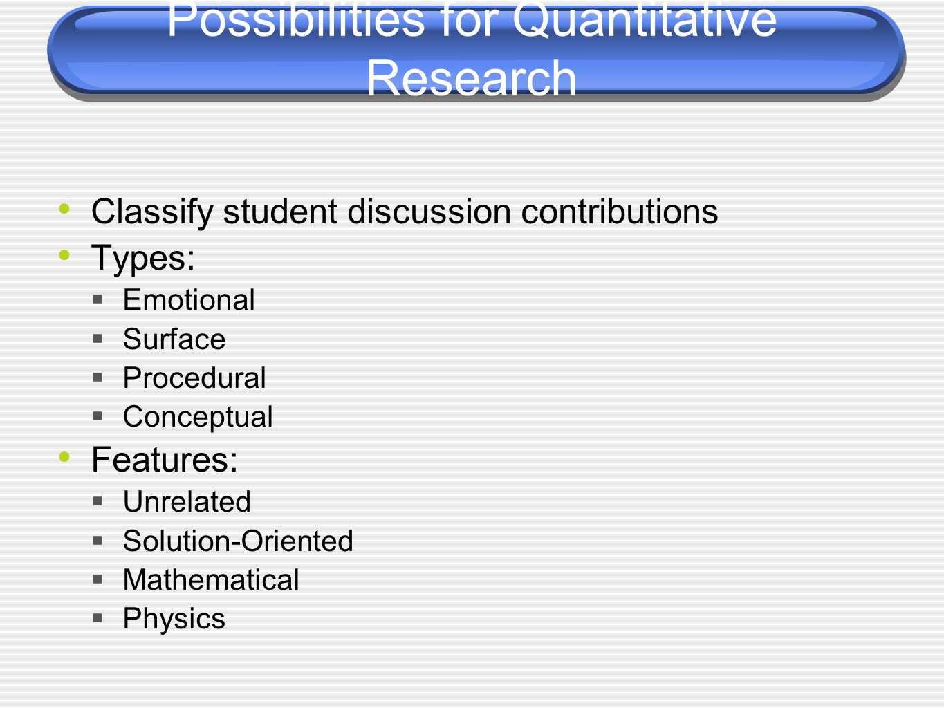 Possibilities for Quantitative Research Classify student discussion contributions Types: Emotional Surface Procedural Conceptual Features: Unrelated Solution-Oriented Mathematical Physics