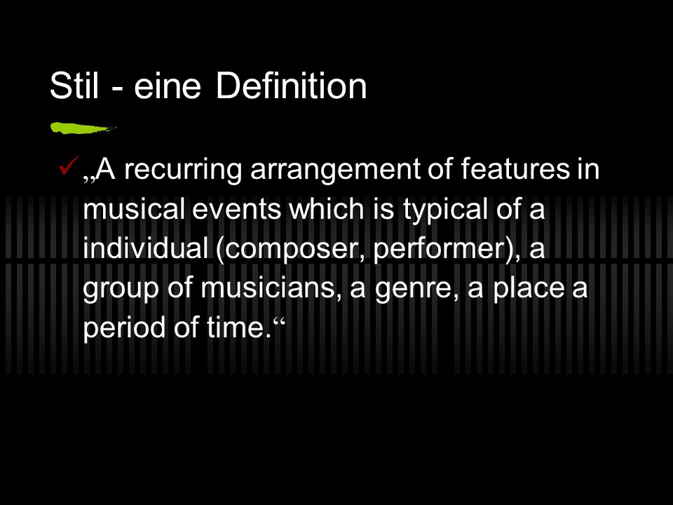 Stil - eine Definition A recurring arrangement of features in musical events which is typical of a individual (composer, performer), a group of musicians, a genre, a place a period of time.
