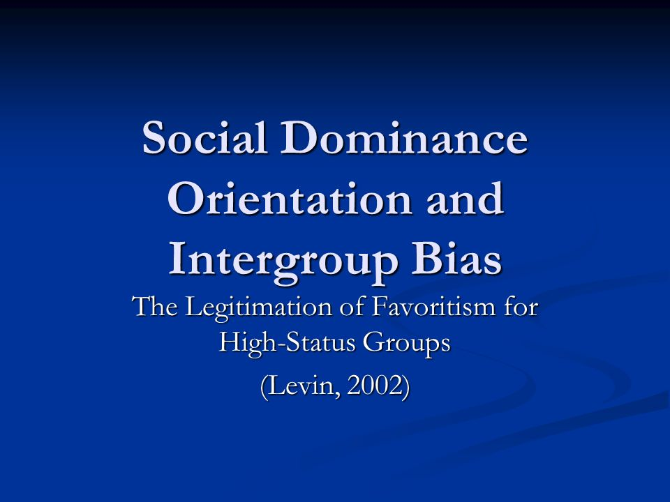 Social Dominance Orientation and Intergroup Bias The Legitimation of Favoritism for High-Status Groups (Levin, 2002)