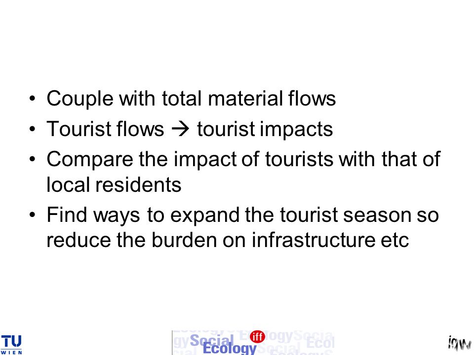 Couple with total material flows Tourist flows tourist impacts Compare the impact of tourists with that of local residents Find ways to expand the tourist season so reduce the burden on infrastructure etc