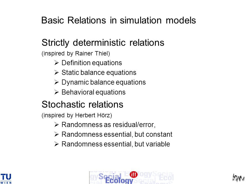 Basic Relations in simulation models Strictly deterministic relations (inspired by Rainer Thiel) Definition equations Static balance equations Dynamic balance equations Behavioral equations Stochastic relations (inspired by Herbert Hörz) Randomness as residual/error, Randomness essential, but constant Randomness essential, but variable