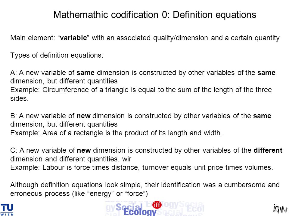 Mathemathic codification 0: Definition equations Main element: variable with an associated quality/dimension and a certain quantity Types of definition equations: A: A new variable of same dimension is constructed by other variables of the same dimension, but different quantities Example: Circumference of a triangle is equal to the sum of the length of the three sides.