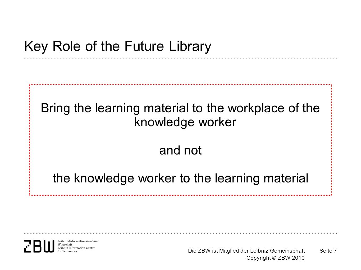 Die ZBW ist Mitglied der Leibniz-Gemeinschaft Copyright © ZBW 2010 Seite 7 Key Role of the Future Library Bring the learning material to the workplace of the knowledge worker and not the knowledge worker to the learning material