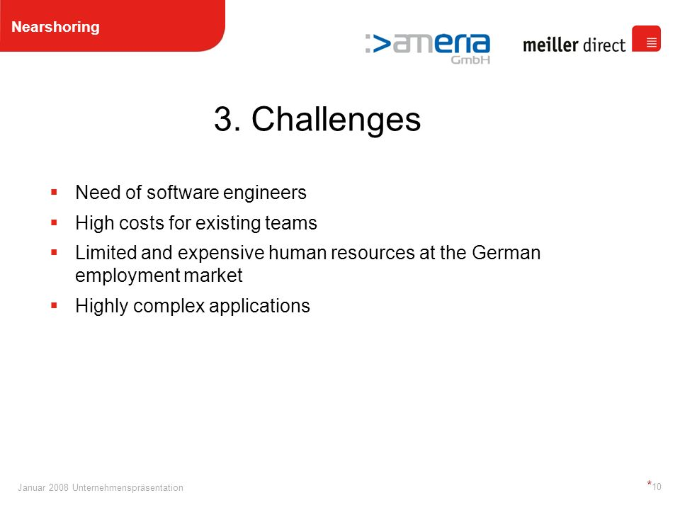 Januar 2008 Unternehmenspräsentation * 10 Need of software engineers High costs for existing teams Limited and expensive human resources at the German employment market Highly complex applications 3.