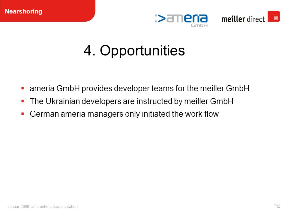 Januar 2008 Unternehmenspräsentation * 12 ameria GmbH provides developer teams for the meiller GmbH The Ukrainian developers are instructed by meiller GmbH German ameria managers only initiated the work flow Nearshoring 4.