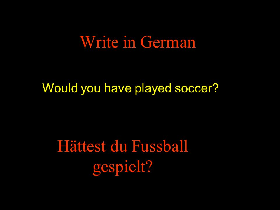 Write in German Would you have played soccer Hättest du Fussball gespielt