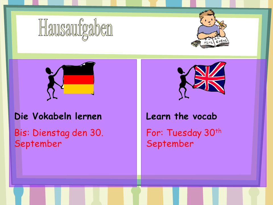 Die Vokabeln lernen Bis: Dienstag den 30. September Learn the vocab For: Tuesday 30 th September