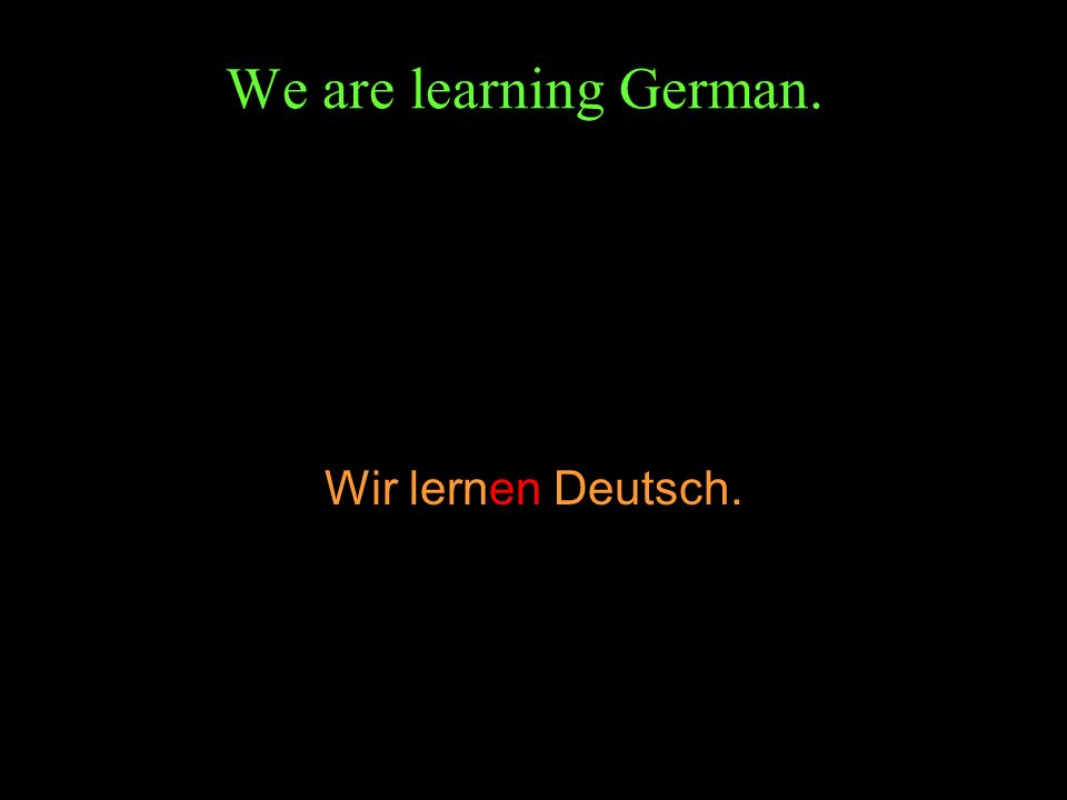 We are learning German. Wir lernen Deutsch.