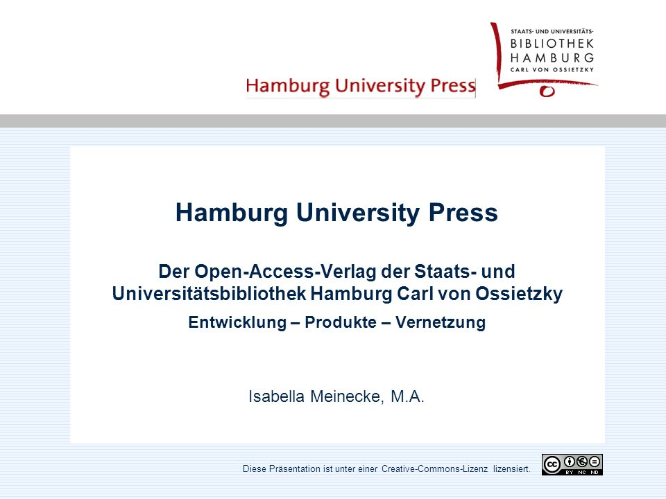 Hamburg University Press Der Open-Access-Verlag der Staats- und Universitätsbibliothek Hamburg Carl von Ossietzky Entwicklung – Produkte – Vernetzung Isabella Meinecke, M.A.