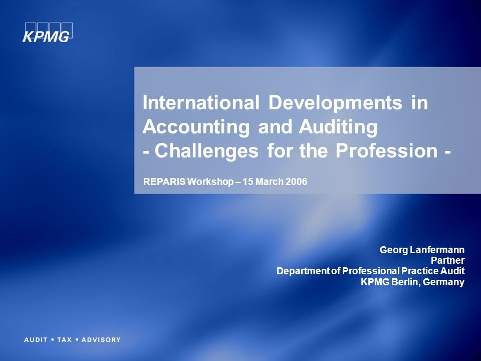 International Developments in Accounting and Auditing - Challenges for the Profession - Georg Lanfermann Partner Department of Professional Practice Audit KPMG Berlin, Germany REPARIS Workshop – 15 March 2006