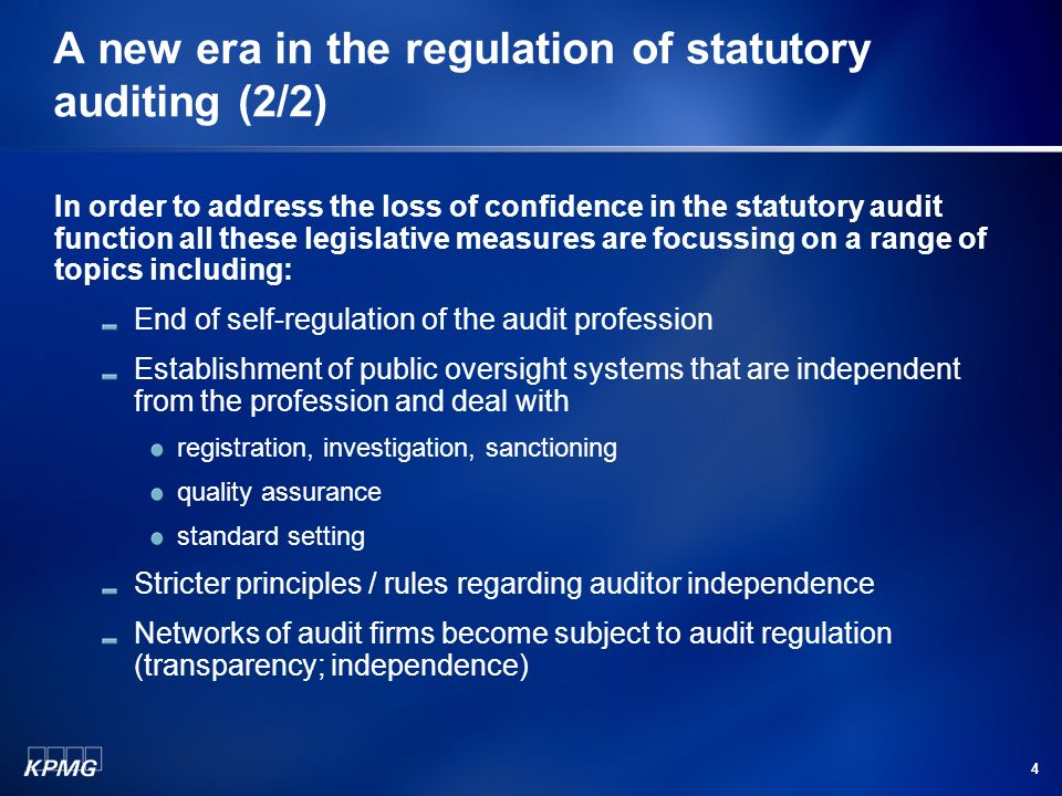 4 A new era in the regulation of statutory auditing (2/2) In order to address the loss of confidence in the statutory audit function all these legislative measures are focussing on a range of topics including: End of self-regulation of the audit profession Establishment of public oversight systems that are independent from the profession and deal with registration, investigation, sanctioning quality assurance standard setting Stricter principles / rules regarding auditor independence Networks of audit firms become subject to audit regulation (transparency; independence)