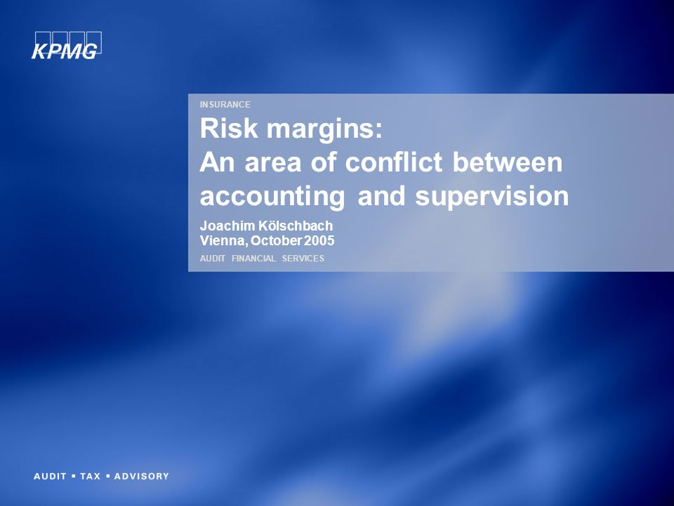 INSURANCE AUDIT FINANCIAL SERVICES Risk margins: An area of conflict between accounting and supervision Joachim Kölschbach Vienna, October 2005