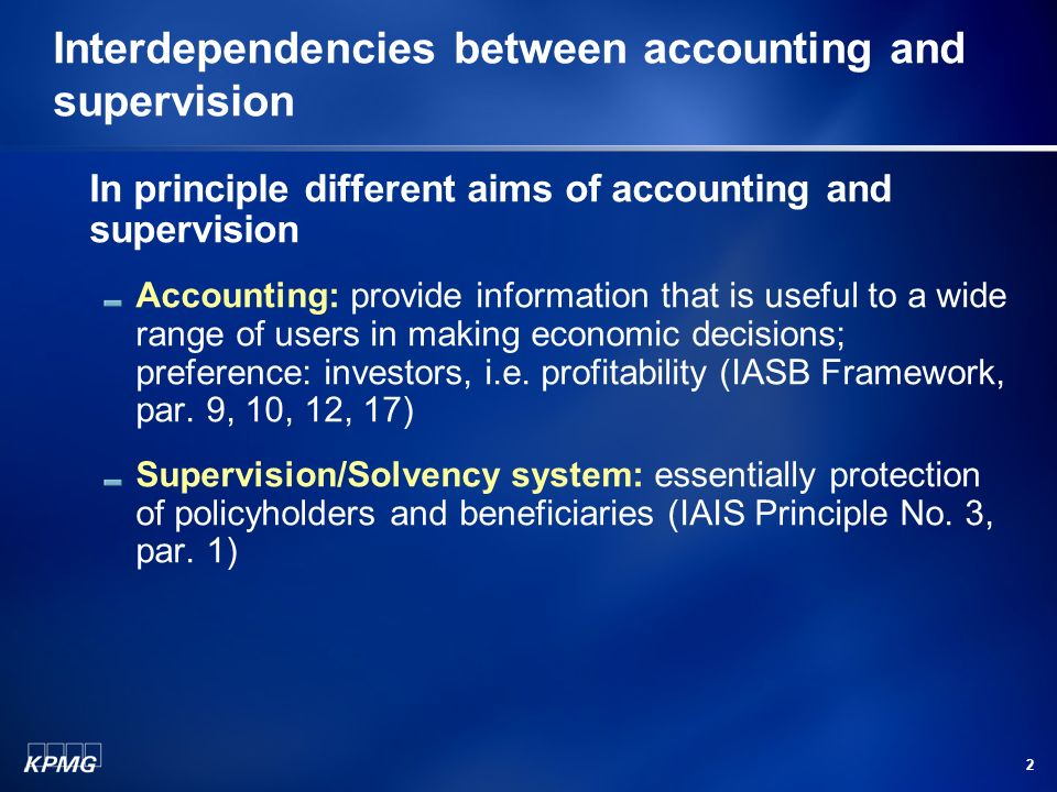 2 Interdependencies between accounting and supervision In principle different aims of accounting and supervision Accounting: provide information that is useful to a wide range of users in making economic decisions; preference: investors, i.e.