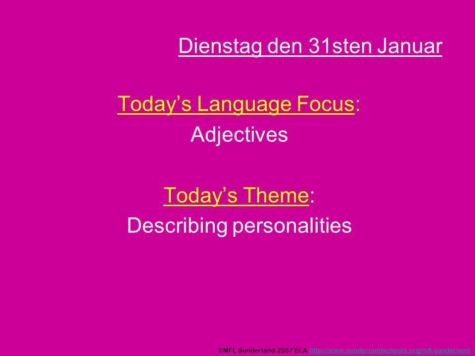 Dienstag den 31sten Januar Todays Language Focus: Adjectives Todays Theme: Describing personalities ©MFL Sunderland 2007 ELA