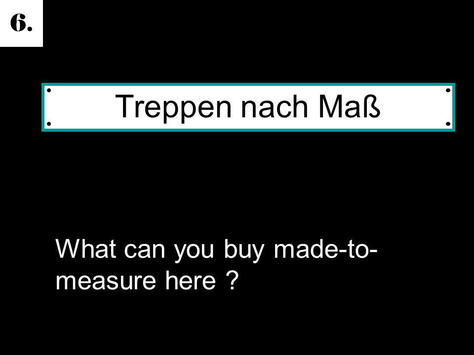 6. What can you buy made-to- measure here Treppen nach Maß